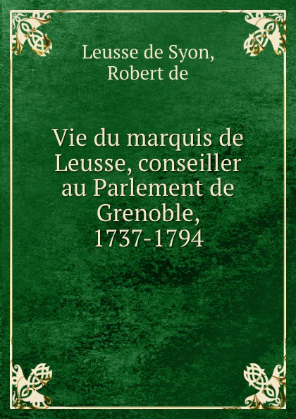 R. Leusse de Syon Vie du marquis de Leusse, conseiller au Parlement de Grenoble, 1737-1794