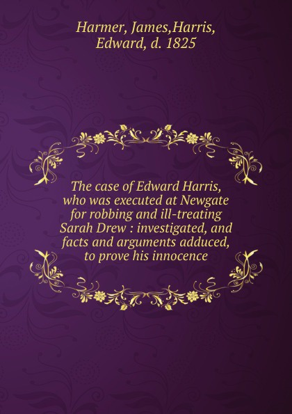 James Harmer The case of Edward Harris, who was executed at Newgate for robbing and ill-treating Sarah Drew : investigated, and facts and arguments adduced, to prove his innocence newgate newgate brix392ch