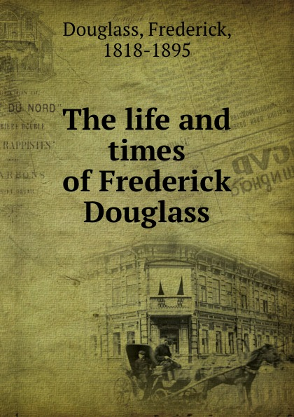 Frederick Douglass The life and times of Frederick Douglass life and times of frederick douglass