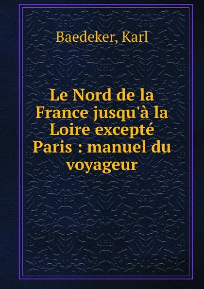 Karl Baedeker Le Nord de la France jusqu.a la Loire excepte Paris : manuel du voyageur karl baedeker le nord de la france jusqu a la loire excepte paris manuel du voyageur
