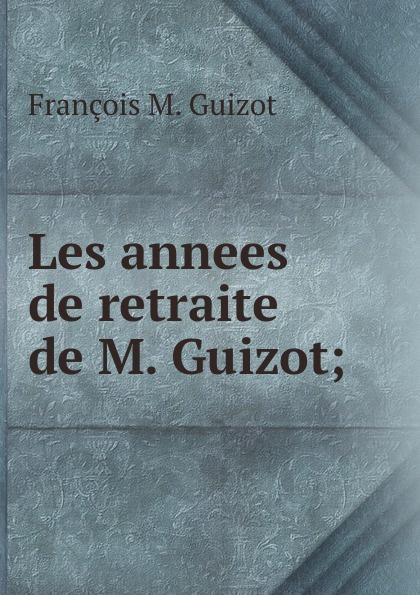 M. Guizot Les annees de retraite de M. Guizot; guizot guizot les annees de retraite de m guizot lettres a m et mme charles lenormant precedees d une lettre de mgr de cabrieres french edition