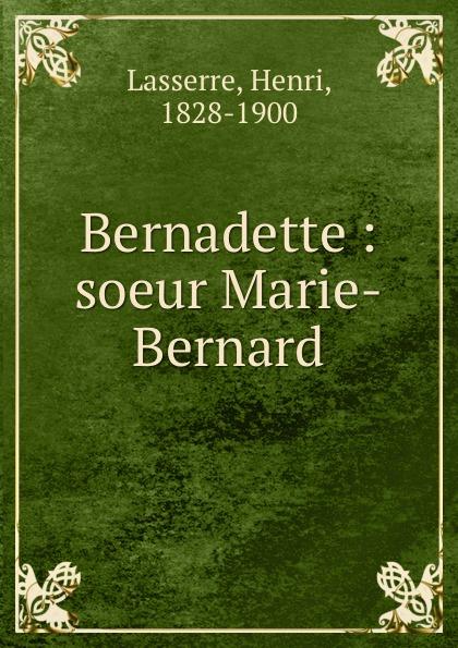 Henri Lasserre Bernadette : soeur Marie-Bernard bernadette cptn reena spaulings