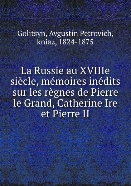 Avgustin Petrovich Golitsyn La Russie au XVIIIe siecle, memoires inedits sur les regnes de Pierre le Grand, Catherine Ire et Pierre II