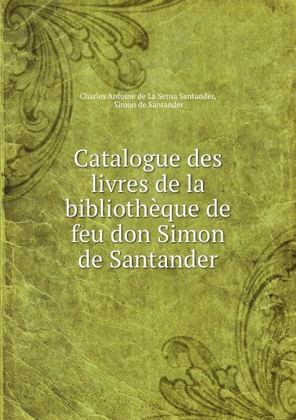 Charles Antoine de La Serna Santander Catalogue des livres de la bibliotheque de feu don Simon de Santander lucía gil carolina durante taburete bombai santander