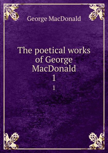 MacDonald George The poetical works of George MacDonald. 1 george macdonald the poetical works of george macdonald in two volumes volume 2