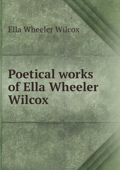 Ella Wheeler Wilcox Poetical works of Ella Wheeler Wilcox ella wheeler wilcox poems of optimism