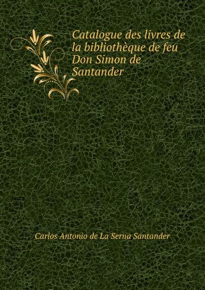 Carlos Antonio de La Serna Santander Catalogue des livres de la bibliotheque de feu Don Simon de Santander . lucía gil carolina durante taburete bombai santander