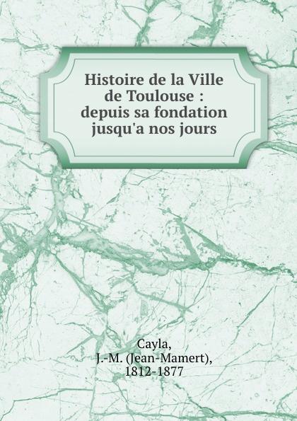 Jean-Mamert Cayla Histoire de la Ville de Toulouse : depuis sa fondation jusqu.a nos jours