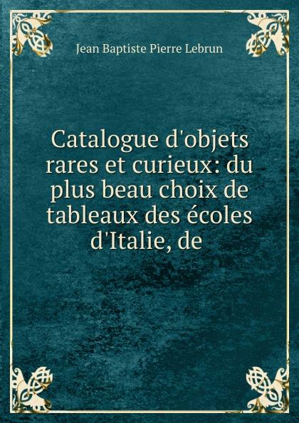 Jean Baptiste Pierre Lebrun Catalogue d.objets rares et curieux: du plus beau choix de tableaux des ecoles d.Italie, de .