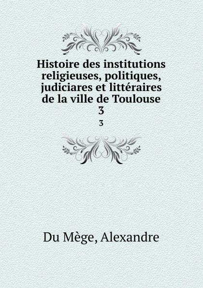 Alexandre Du Mège Histoire des institutions religieuses, politiques, judiciares et litteraires de la ville de Toulouse. 3