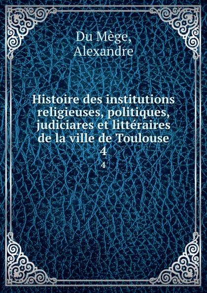 Alexandre Du Mège Histoire des institutions religieuses, politiques, judiciares et litteraires de la ville de Toulouse. 4