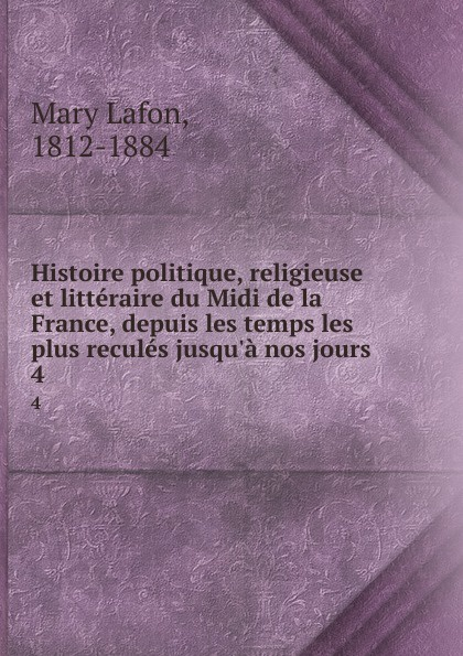 Mary Lafon Histoire politique, religieuse et litteraire du Midi de la France, depuis les temps les plus recules jusqu.a nos jours. 4