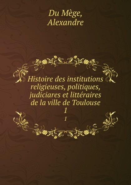 Alexandre Du Mège Histoire des institutions religieuses, politiques, judiciares et litteraires de la ville de Toulouse. 1