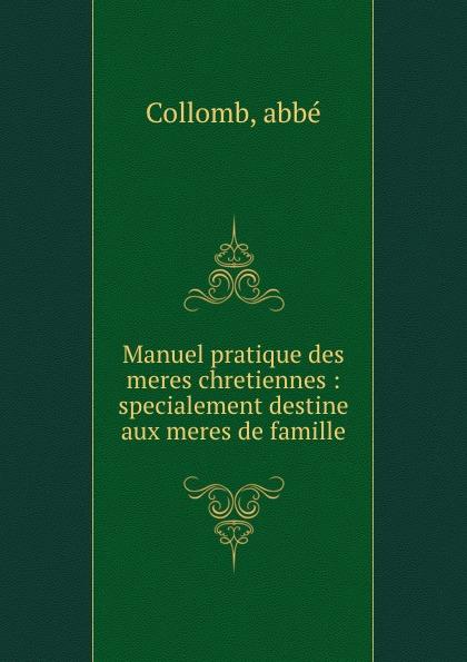 abbé Collomb Manuel pratique des meres chretiennes : specialement destine aux meres de famille triinu meres kuningate tagasitulek