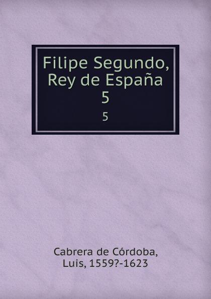 Luis Cabrera de Córdoba Filipe Segundo, Rey de Espana. 5 cnco córdoba