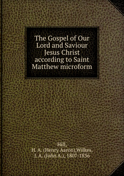 Henry Aaron Hill The Gospel of Our Lord and Saviour Jesus Christ according to Saint Matthew microform