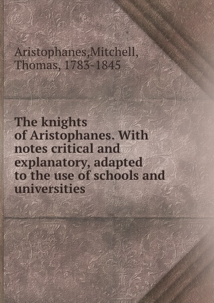 Mitchell Aristophanes The knights of Aristophanes. With notes critical and explanatory, adapted to the use of schools and universities aristophanis ranae the clouds of aristophanes with notes critical and explanatory adapted to the use of schools and universities
