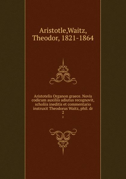 Aristotelis Organon graece. Novis codicum auxiliis adiutus recognovit, scholiis ineditis et commentario instruxit Theodorus Waitz, phil. dr. 2