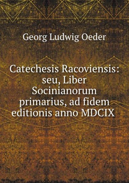 Catechesis Racoviensis: seu, Liber Socinianorum primarius, ad fidem editionis anno MDCIX .