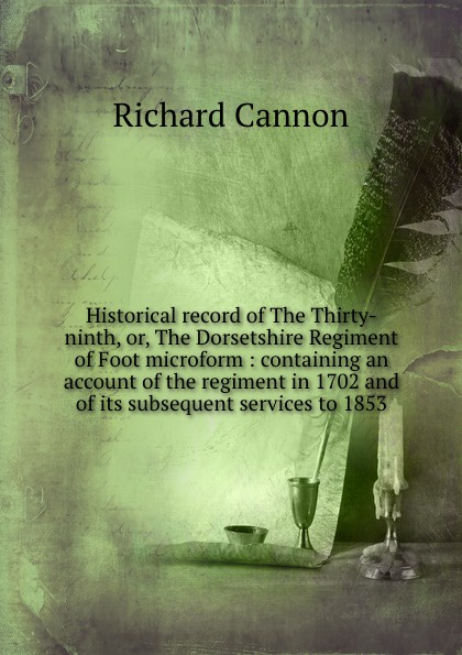 Cannon Richard Historical record of The Thirty-ninth, or, The Dorsetshire Regiment of Foot microform : containing an account of the regiment in 1702 and of its subsequent services to 1853 cannon richard historical record of the ninth or the east norfolk regiment of foot microform