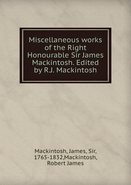 James Mackintosh Miscellaneous works of the Right Honourable Sir James Mackintosh. Edited by R.J. Mackintosh james mackintosh melanges philosophiques