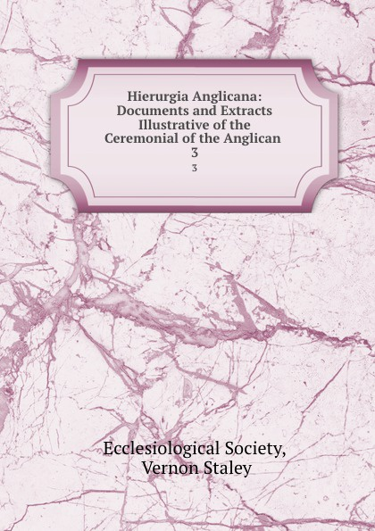 Hierurgia Anglicana: Documents and Extracts Illustrative of the Ceremonial of the Anglican . 3