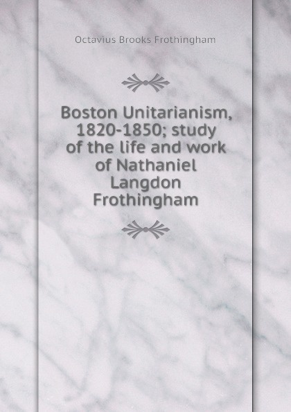 Frothingham Octavius Brooks Boston Unitarianism, 1820-1850; study of the life and work of Nathaniel Langdon Frothingham frothingham octavius brooks the cradle of the christ a study in primitive christianity