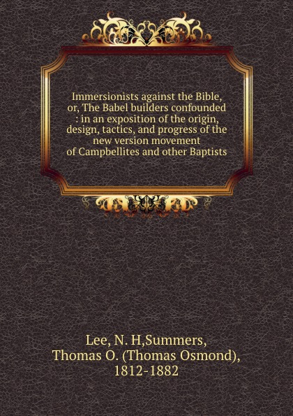 Immersionists against the Bible, or, The Babel builders confounded : in an exposition of the origin, design, tactics, and progress of the new version movement of Campbellites and other Baptists