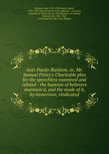 Anti-Paedo-Rantism, or, Mr. Samuel Finley.s Charitable plea for the speechless examined and refuted : the baptism of believers maintain.d, and the mode of it, by immersion, vindicated