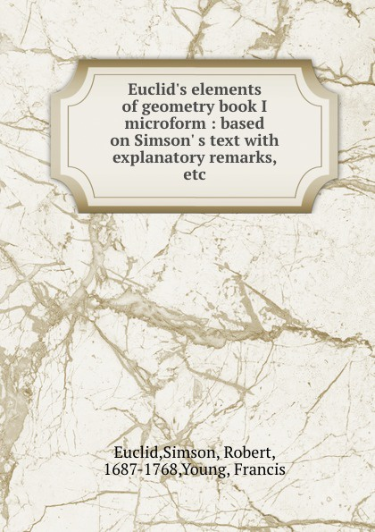 Simson Euclid Euclid.s elements of geometry book I microform : based on Simson. s text with explanatory remarks, etc. robert simson the elements of euclid