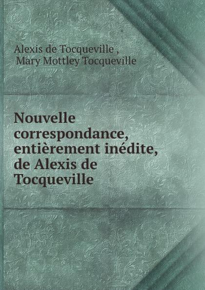 Alexis de Tocqueville Nouvelle correspondance, entierement inedite, de Alexis de Tocqueville alexis de tocqueville nouvelle correspondance entierement inedite de alexis de tocqueville