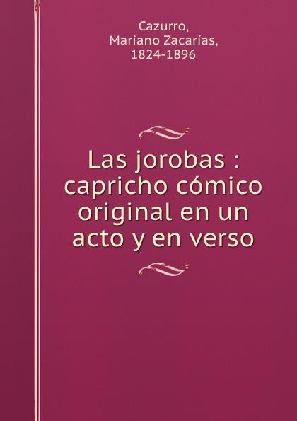 Mariano Zacarías Cazurro Las jorobas : capricho comico original en un acto y en verso composer alvarez cambio de almas fantasia comico lirica en un acto y cuatro cuadros en verso spanish edition