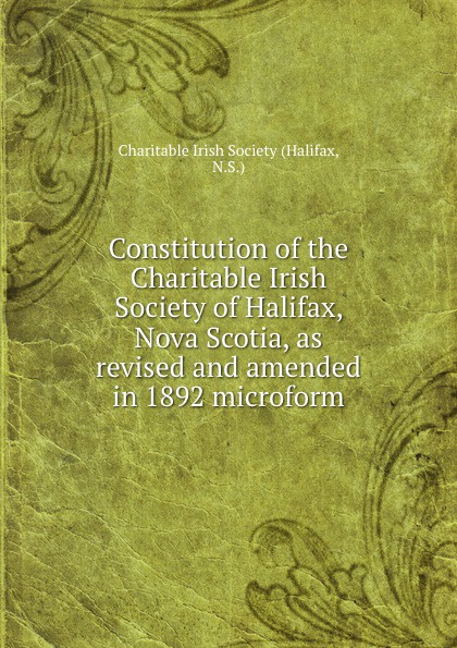 Halifax Constitution of the Charitable Irish Society of Halifax, Nova Scotia, as revised and amended in 1892 microform цена и фото