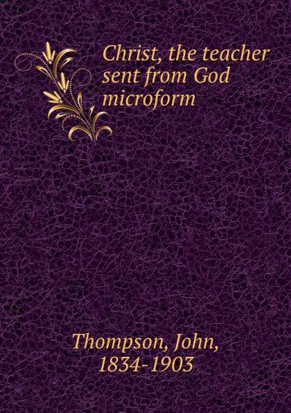 Christ, the teacher sent from God microform