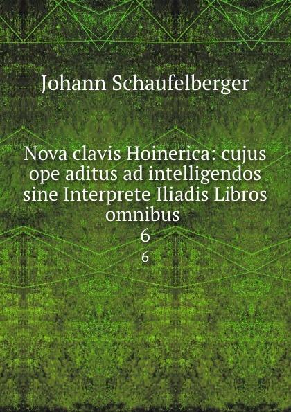 Nova clavis Hoinerica: cujus ope aditus ad intelligendos sine Interprete Iliadis Libros omnibus . 6