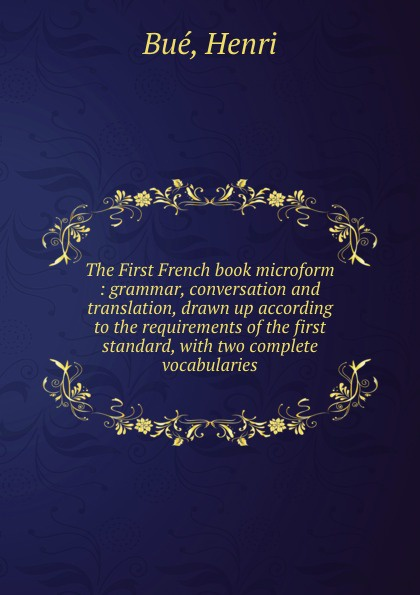 Henri Bué The First French book microform : grammar, conversation and translation, drawn up according to the requirements of the first standard, with two complete vocabularies henri bué the new conversational first french reader