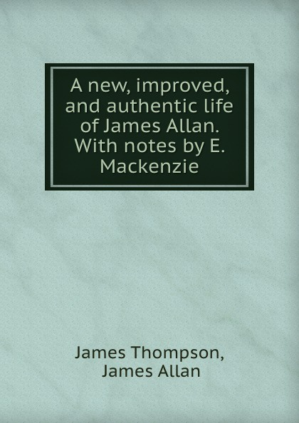 A new, improved, and authentic life of James Allan. With notes by E. Mackenzie
