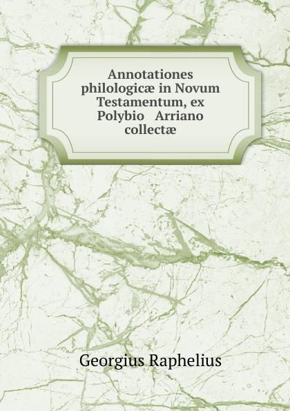 Georgius Raphelius Annotationes philologicae in Novum Testamentum, ex Polybio . Arriano collectae hugo grotius annotationes in novum testamentum indices latin edition