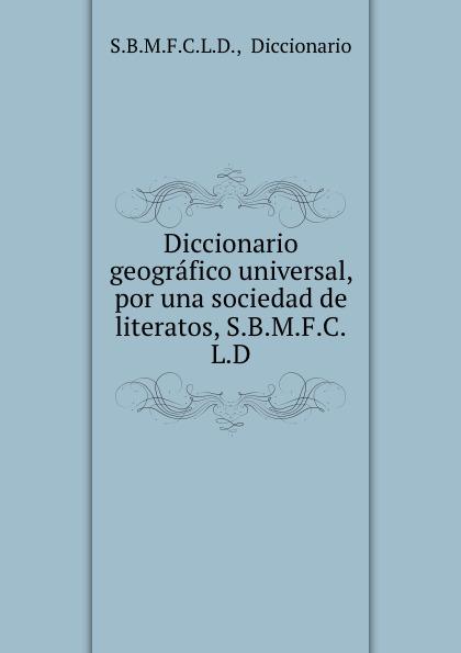 Diccionario geografico universal, por una sociedad de literatos, S.B.M.F.C.L.D.