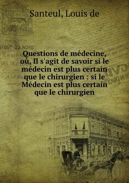 Louis de Santeul Questions medecine, ou, Il  savoir si le medecin est plus certain que chirurgien : Medecin