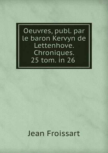 Фото - Froissart Jean Oeuvres, publ. par le baron Kervyn de Lettenhove. Chroniques. 25 tom. in 26 . jean paul gaultier le male