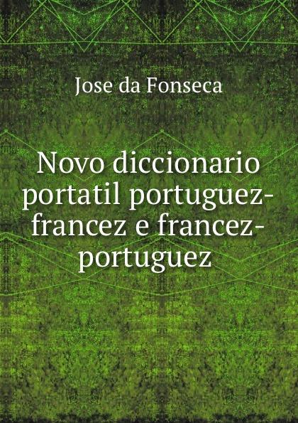 Jose da Fonseca Novo diccionario portatil portuguez-francez e francez-portuguez . innocencio francisco da silva diccionario bibliographico portuguez vol 3 estudos classic reprint