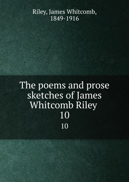 James Whitcomb Riley The poems and prose sketches of James Whitcomb Riley . 10 riley james whitcomb the old soldier s story poems and prose sketches
