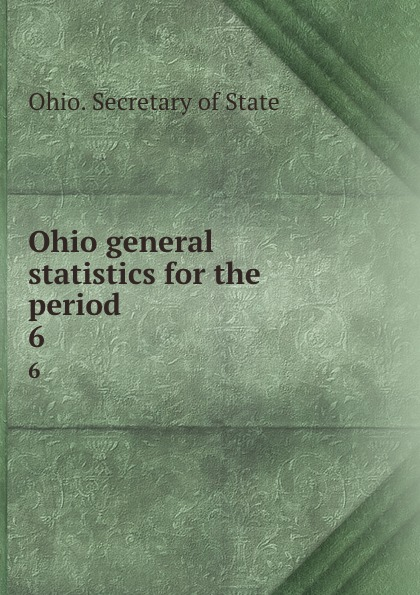 Ohio. Secretary of State Ohio general statistics for the period . 6