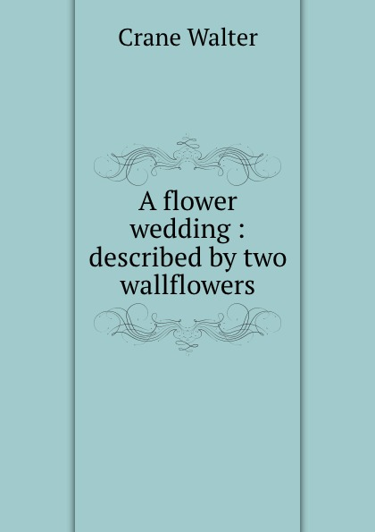 Crane Walter A flower wedding : described by two wallflowers недорого