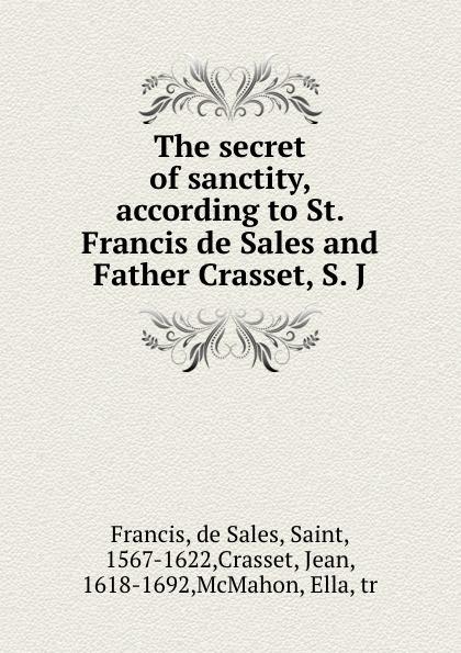 de Sales Francis The secret of sanctity, according to St. and Father Crasset, S. J