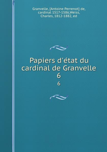 Antoine Perrenot de Granvelle Papiers d.etat du cardinal de Granvelle. 6 a p granvelle correspondance du cardinal de granvelle 1584 volume xi