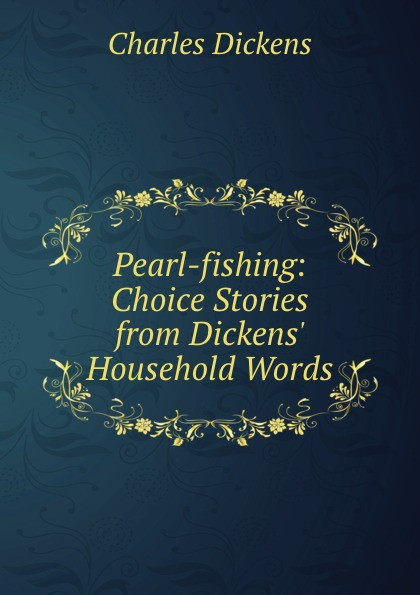 Charles Dickens Pearl-fishing: Choice Stories from Dickens. Household Words
