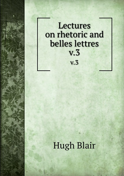 Hugh Blair Lectures on rhetoric and belles lettres. v.3 hugh blair lectures on rhetoric and belles lettres vol 3