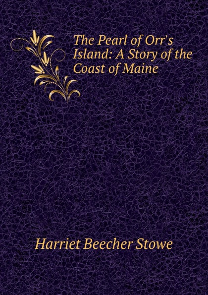 Harriet Beecher-Stowe The Pearl of Orr.s Island: A Story of the Coast of Maine